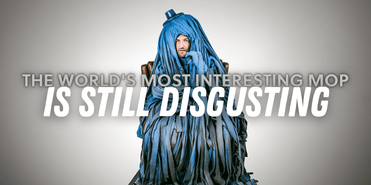 the most interesting mop in the world is still disgusting